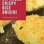 Japanese Crispy Rice Onigiri / https;//www.hwcmagazine.com
