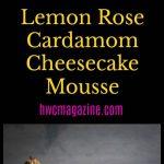 Lemon Rose Cardamom Cheesecake Mousse/ https://www.hwcmagazine.com