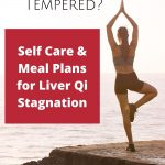 Feeling short Tempered? Self Care and Meals Plans for Liver Qi Stagnation.